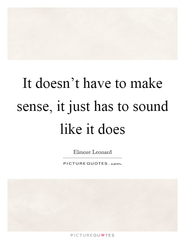 It doesn't have to make sense, it just has to sound like it does Picture Quote #1