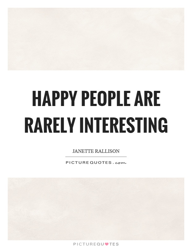 Happy people are rarely interesting Picture Quote #1