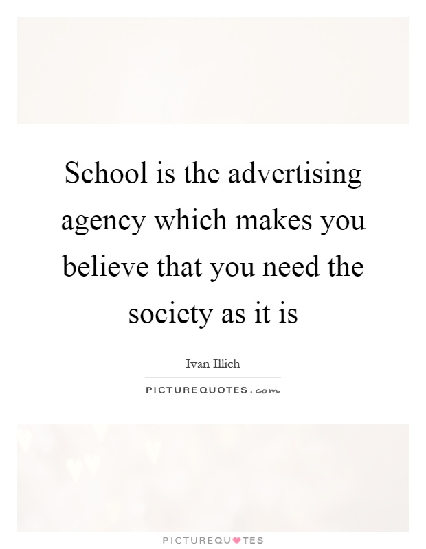 School is the advertising agency which makes you believe that you need the society as it is Picture Quote #1