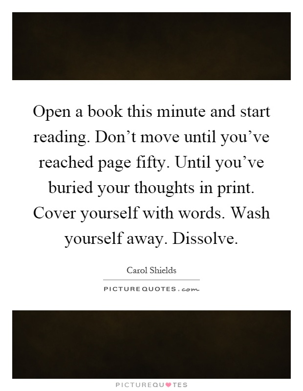 Open a book this minute and start reading. Don't move until you've reached page fifty. Until you've buried your thoughts in print. Cover yourself with words. Wash yourself away. Dissolve Picture Quote #1