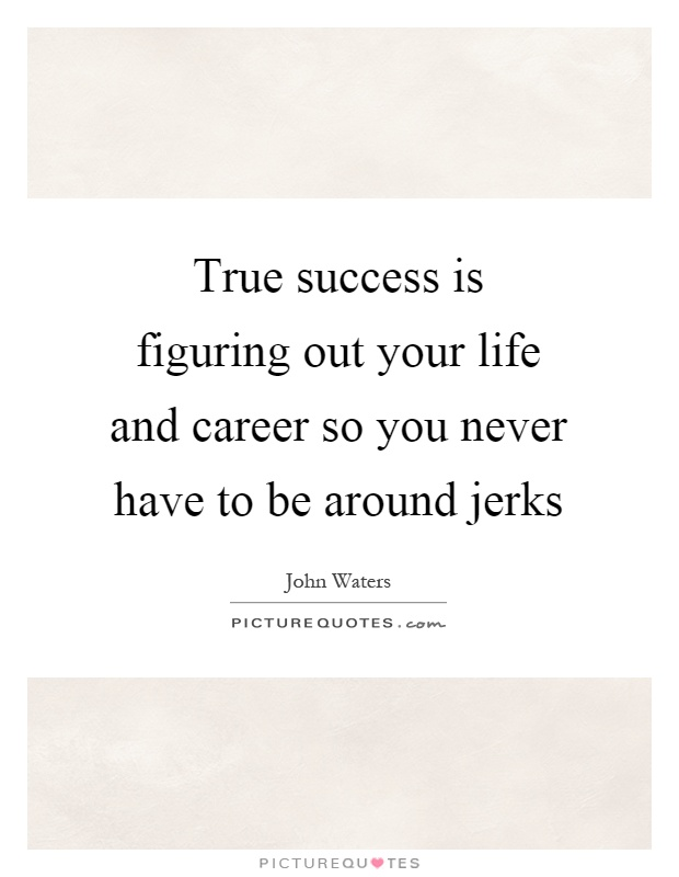 True success is figuring out your life and career so you never have to be around jerks Picture Quote #1
