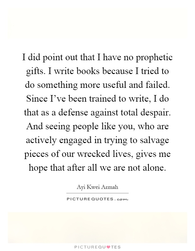 I did point out that I have no prophetic gifts. I write books because I tried to do something more useful and failed. Since I've been trained to write, I do that as a defense against total despair. And seeing people like you, who are actively engaged in trying to salvage pieces of our wrecked lives, gives me hope that after all we are not alone Picture Quote #1