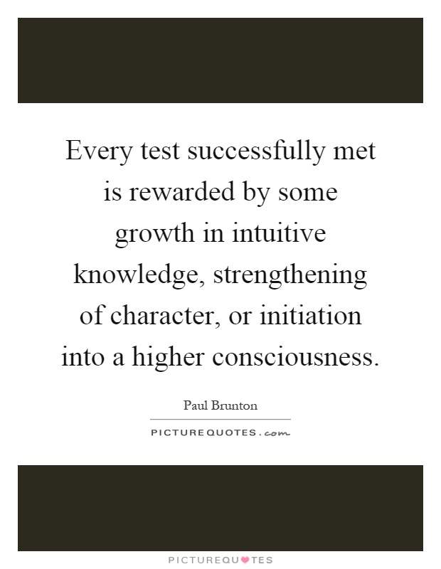 Every test successfully met is rewarded by some growth in intuitive knowledge, strengthening of character, or initiation into a higher consciousness Picture Quote #1