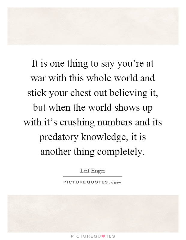 It is one thing to say you're at war with this whole world and stick your chest out believing it, but when the world shows up with it's crushing numbers and its predatory knowledge, it is another thing completely Picture Quote #1
