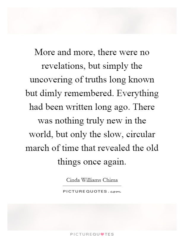 More and more, there were no revelations, but simply the uncovering of truths long known but dimly remembered. Everything had been written long ago. There was nothing truly new in the world, but only the slow, circular march of time that revealed the old things once again Picture Quote #1