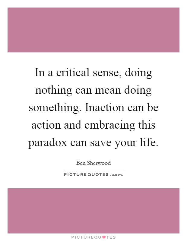 In a critical sense, doing nothing can mean doing something. Inaction can be action and embracing this paradox can save your life Picture Quote #1