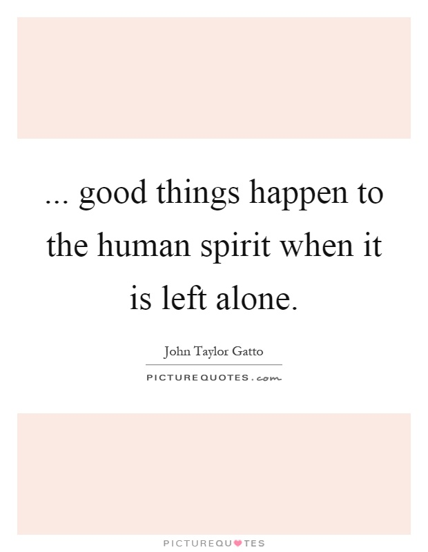 ... good things happen to the human spirit when it is left alone Picture Quote #1
