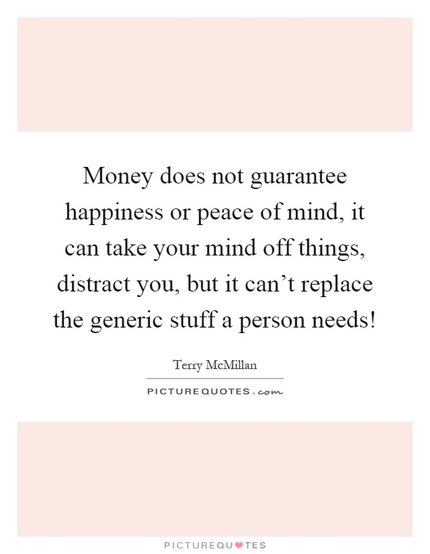 money does not guarantee happiness While it's true that having more money doesn't usually make us less happy, it's also true that simply having more money doesn't guarantee happiness.