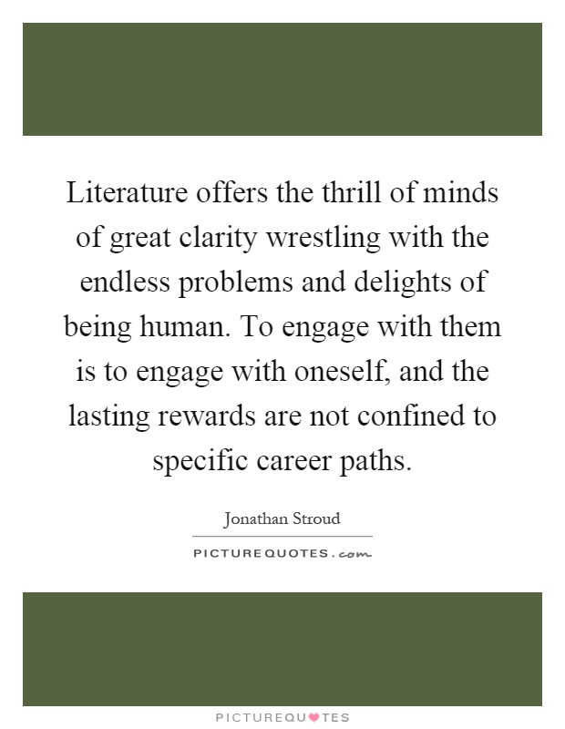 Literature offers the thrill of minds of great clarity wrestling with the endless problems and delights of being human. To engage with them is to engage with oneself, and the lasting rewards are not confined to specific career paths Picture Quote #1