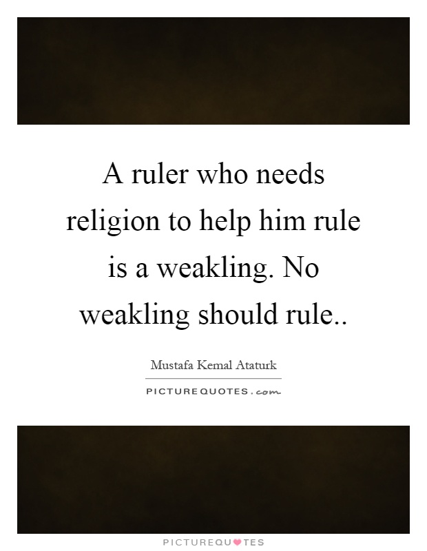 A ruler who needs religion to help him rule is a weakling. No weakling should rule Picture Quote #1