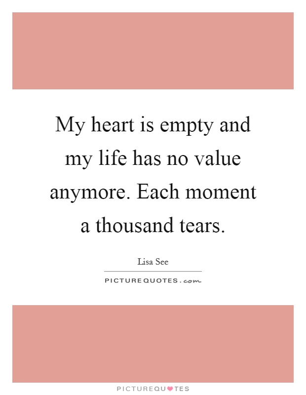 My heart is empty and my life has no value anymore. Each moment a thousand tears Picture Quote #1
