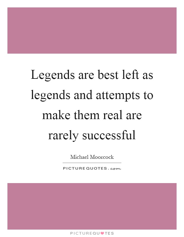 Legends are best left as legends and attempts to make them real are rarely successful Picture Quote #1
