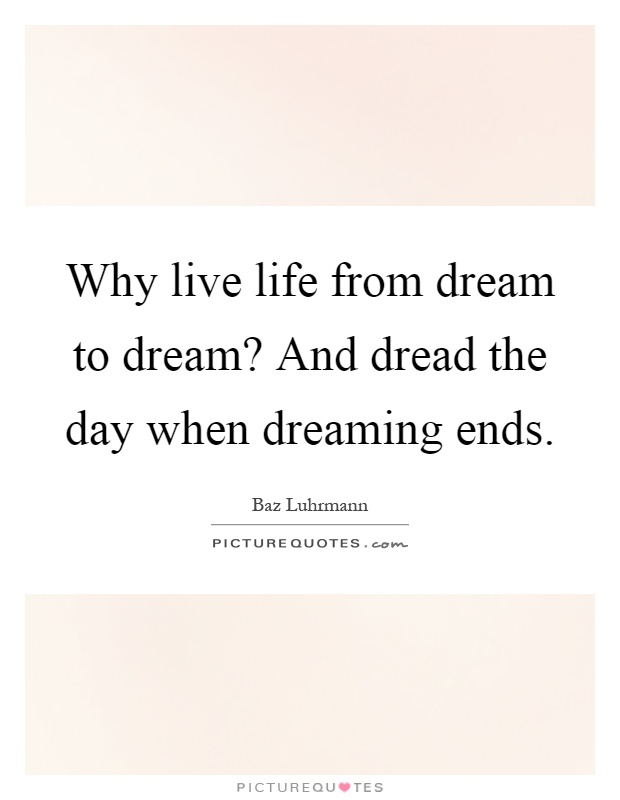 Why live life from dream to dream? And dread the day when dreaming ends Picture Quote #1