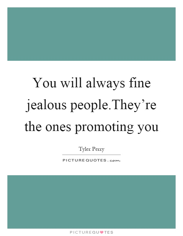 You will always fine jealous people.They're the ones promoting you Picture Quote #1