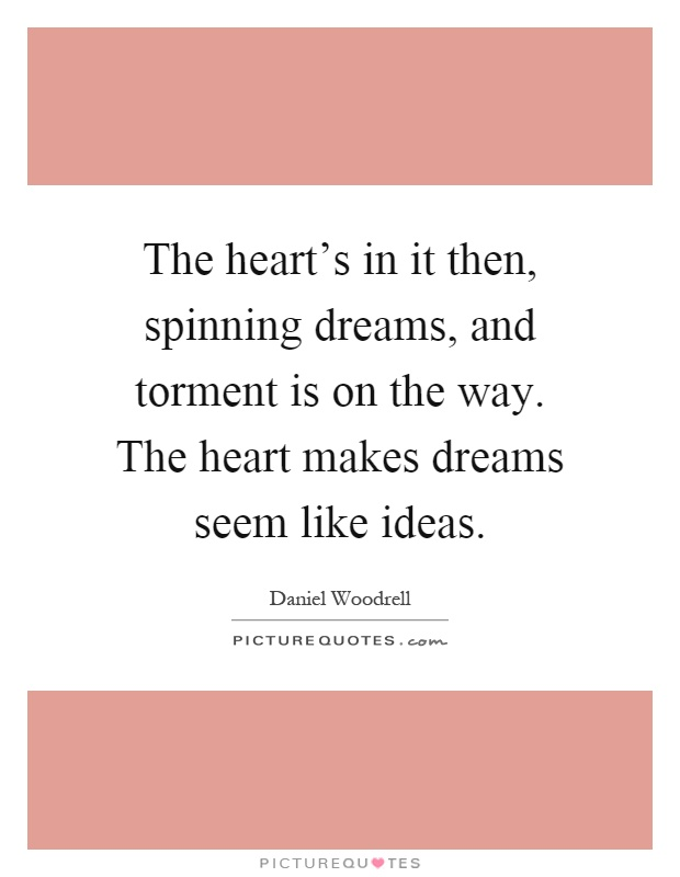 The heart's in it then, spinning dreams, and torment is on the way. The heart makes dreams seem like ideas Picture Quote #1