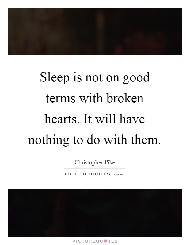 Sleep is not on good terms with broken hearts. It will have nothing to do with them Picture Quote #1