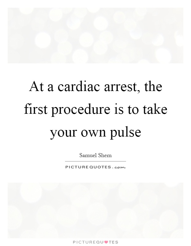 At a cardiac arrest, the first procedure is to take your own pulse Picture Quote #1