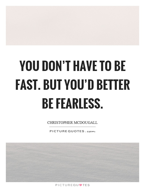 You don't have to be fast. But you'd better be fearless Picture Quote #1