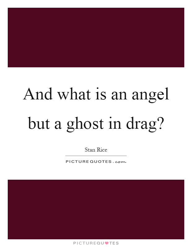 And what is an angel but a ghost in drag? Picture Quote #1