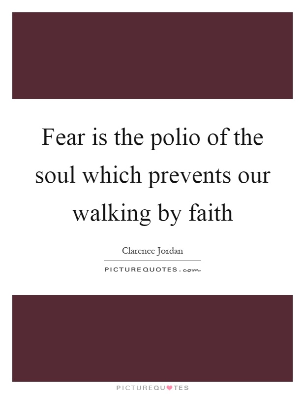 Fear is the polio of the soul which prevents our walking by faith Picture Quote #1