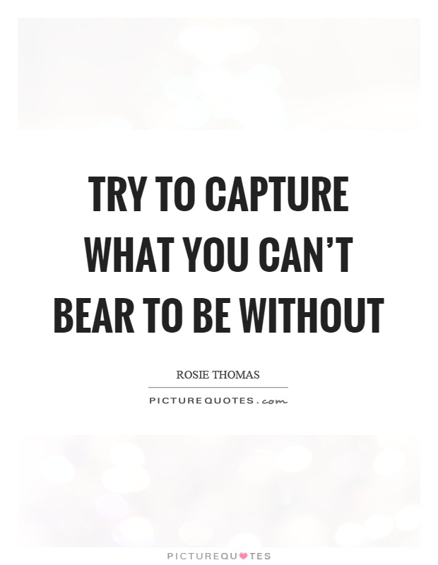 Try to capture what you can't bear to be without Picture Quote #1