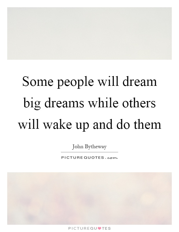Some people will dream big dreams while others will wake up and do them Picture Quote #1