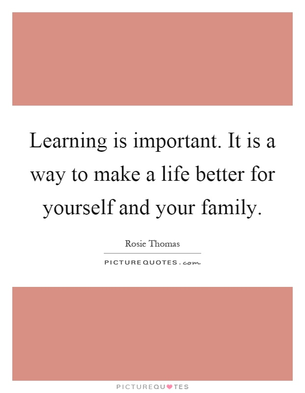 Learning is important. It is a way to make a life better for yourself and your family Picture Quote #1