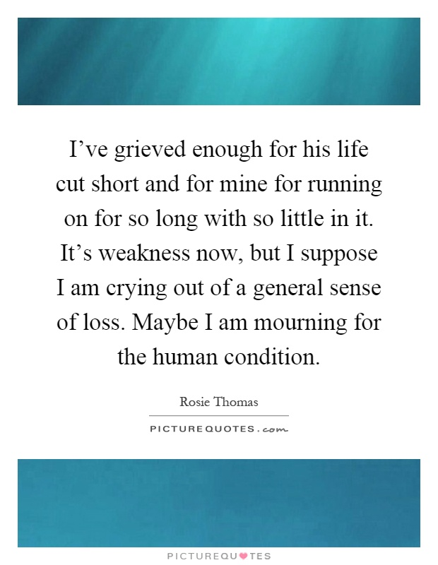 I've grieved enough for his life cut short and for mine for running on for so long with so little in it. It's weakness now, but I suppose I am crying out of a general sense of loss. Maybe I am mourning for the human condition Picture Quote #1
