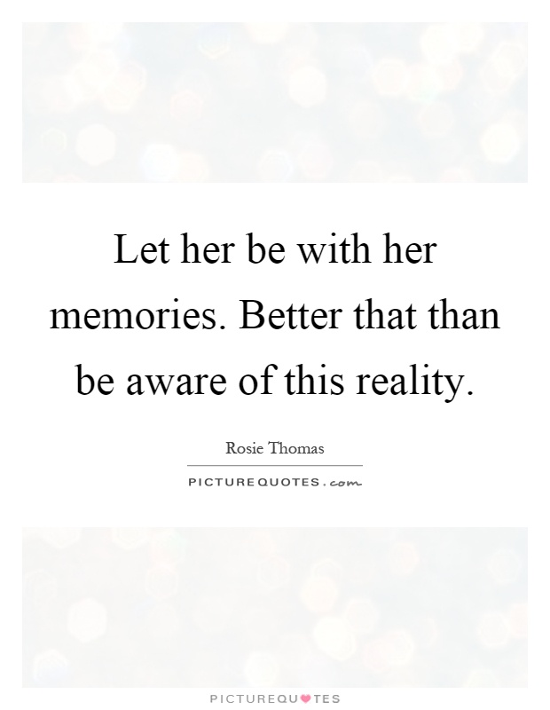 Let her be with her memories. Better that than be aware of this reality Picture Quote #1