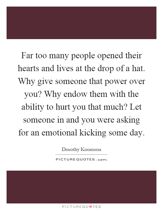 Far too many people opened their hearts and lives at the drop of a hat. Why give someone that power over you? Why endow them with the ability to hurt you that much? Let someone in and you were asking for an emotional kicking some day Picture Quote #1