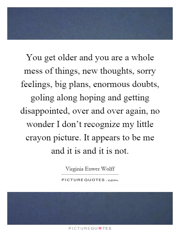 You get older and you are a whole mess of things, new thoughts, sorry feelings, big plans, enormous doubts, goling along hoping and getting disappointed, over and over again, no wonder I don't recognize my little crayon picture. It appears to be me and it is and it is not Picture Quote #1