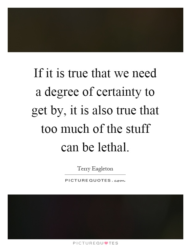 If it is true that we need a degree of certainty to get by, it is also true that too much of the stuff can be lethal Picture Quote #1