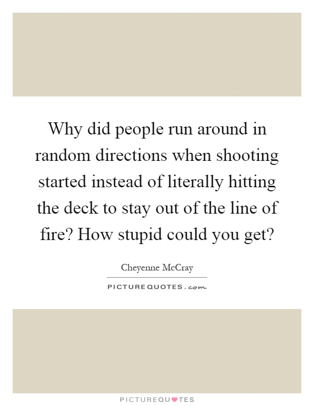 Why did people run around in random directions when shooting started instead of literally hitting the deck to stay out of the line of fire? How stupid could you get? Picture Quote #1