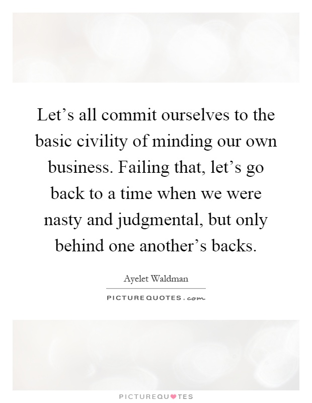 Let's all commit ourselves to the basic civility of minding our own business. Failing that, let's go back to a time when we were nasty and judgmental, but only behind one another's backs Picture Quote #1