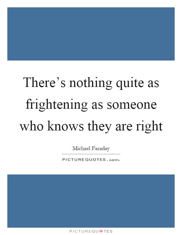 There's nothing quite as frightening as someone who knows they are right Picture Quote #1