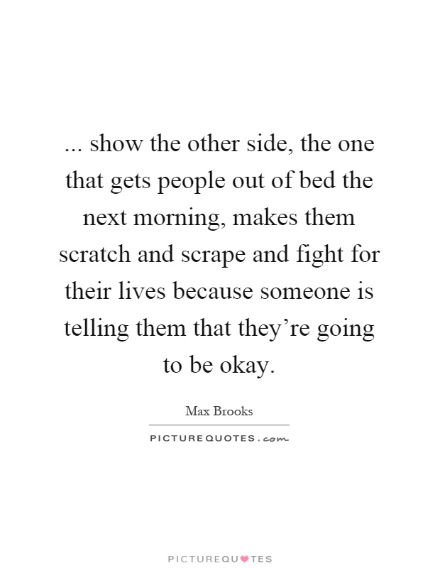 ... show the other side, the one that gets people out of bed the next morning, makes them scratch and scrape and fight for their lives because someone is telling them that they're going to be okay Picture Quote #1