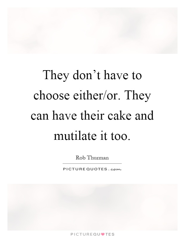 They don't have to choose either/or. They can have their cake and mutilate it too Picture Quote #1