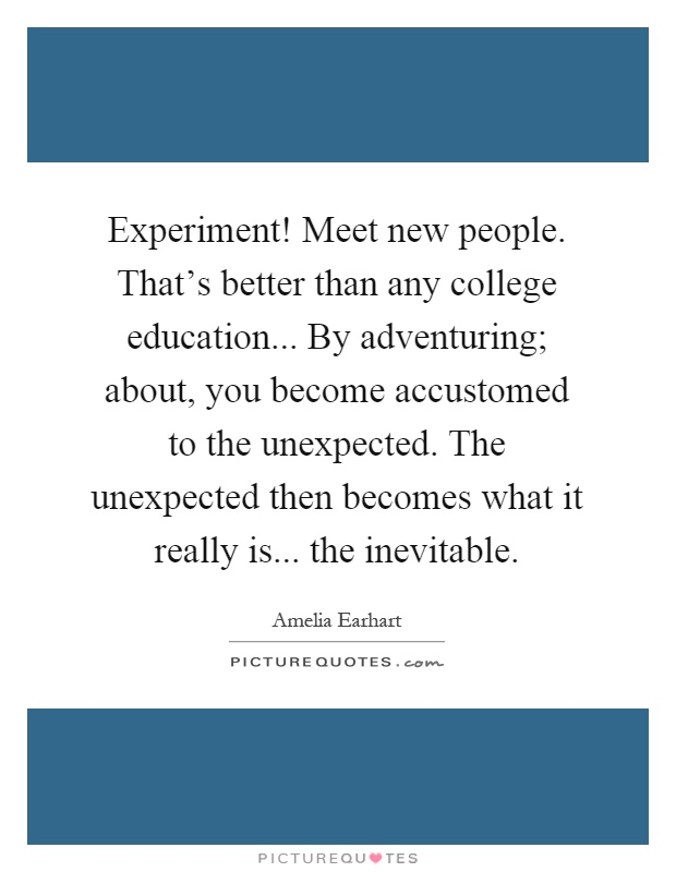Experiment! Meet new people. That's better than any college education... By adventuring; about, you become accustomed to the unexpected. The unexpected then becomes what it really is... the inevitable Picture Quote #1