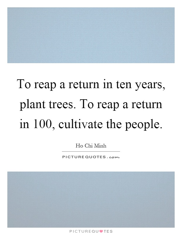 To reap a return in ten years, plant trees. To reap a return in 100, cultivate the people Picture Quote #1
