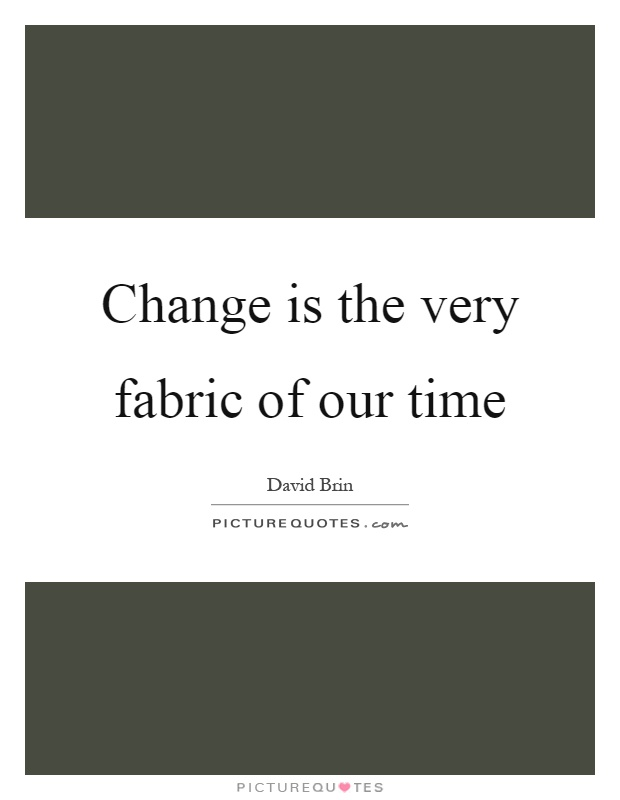 Change is the very fabric of our time Picture Quote #1