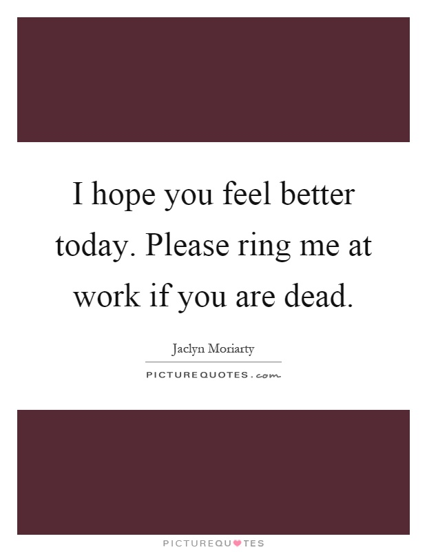 I hope you feel better today. Please ring me at work if you are dead Picture Quote #1