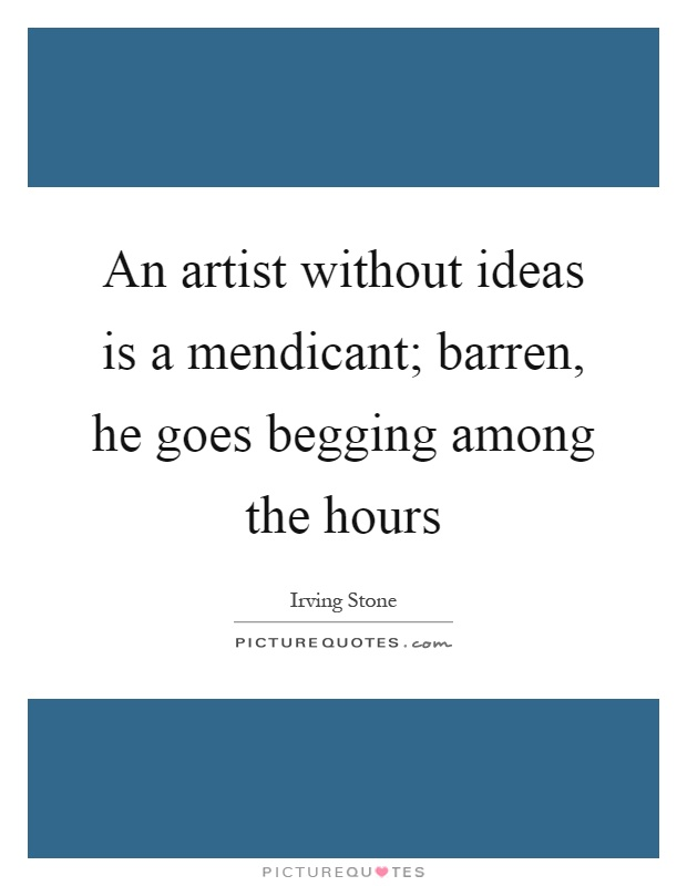 An artist without ideas is a mendicant; barren, he goes begging among the hours Picture Quote #1