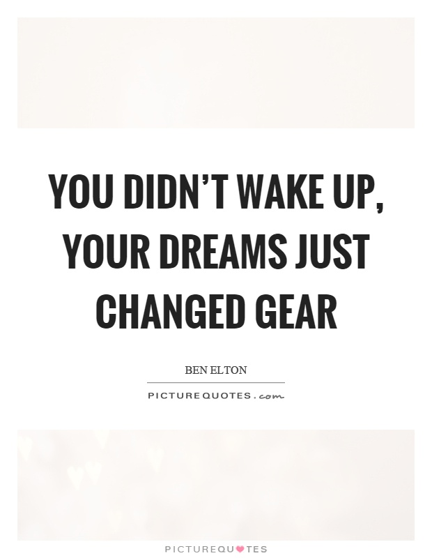 You didn't wake up, your dreams just changed gear Picture Quote #1