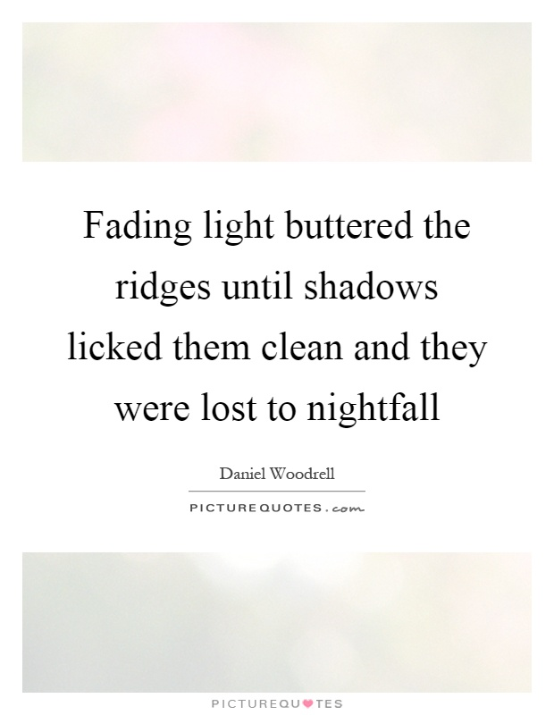 Fading light buttered the ridges until shadows licked them clean and they were lost to nightfall Picture Quote #1