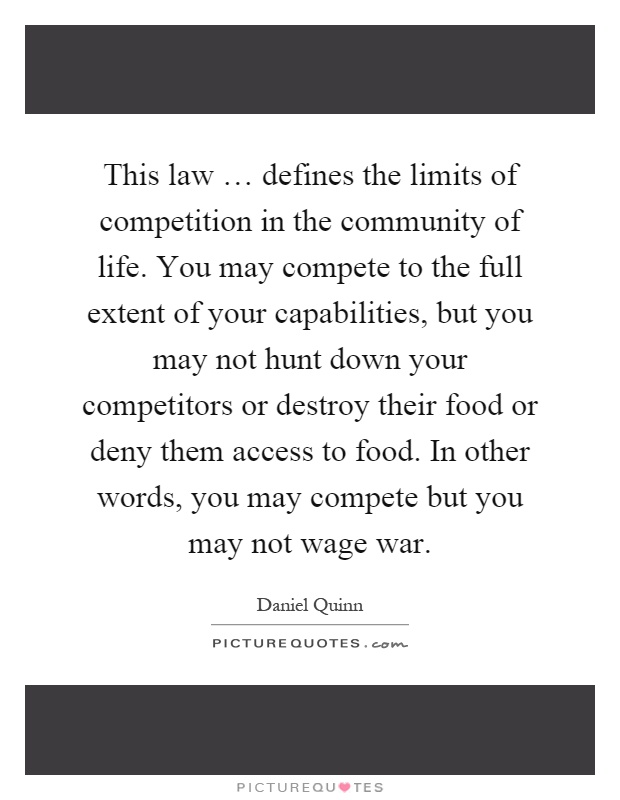 This law … defines the limits of competition in the community of life. You may compete to the full extent of your capabilities, but you may not hunt down your competitors or destroy their food or deny them access to food. In other words, you may compete but you may not wage war Picture Quote #1