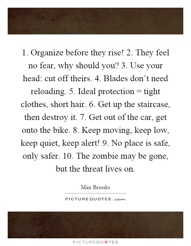 1. Organize before they rise! 2. They feel no fear, why should you? 3. Use your head: cut off theirs. 4. Blades don't need reloading. 5. Ideal protection = tight clothes, short hair. 6. Get up the staircase, then destroy it. 7. Get out of the car, get onto the bike. 8. Keep moving, keep low, keep quiet, keep alert! 9. No place is safe, only safer. 10. The zombie may be gone, but the threat lives on Picture Quote #1