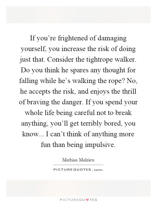 If you're frightened of damaging yourself, you increase the risk of doing just that. Consider the tightrope walker. Do you think he spares any thought for falling while he's walking the rope? No, he accepts the risk, and enjoys the thrill of braving the danger. If you spend your whole life being careful not to break anything, you'll get terribly bored, you know... I can't think of anything more fun than being impulsive Picture Quote #1