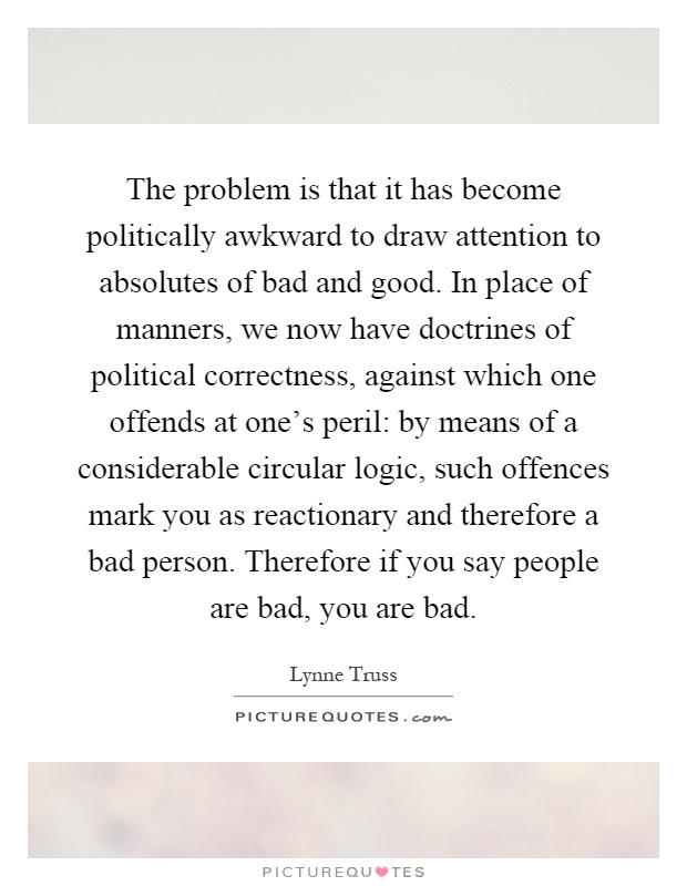 The problem is that it has become politically awkward to draw attention to absolutes of bad and good. In place of manners, we now have doctrines of political correctness, against which one offends at one's peril: by means of a considerable circular logic, such offences mark you as reactionary and therefore a bad person. Therefore if you say people are bad, you are bad Picture Quote #1