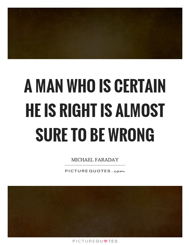 A man who is certain he is right is almost sure to be wrong Picture Quote #1