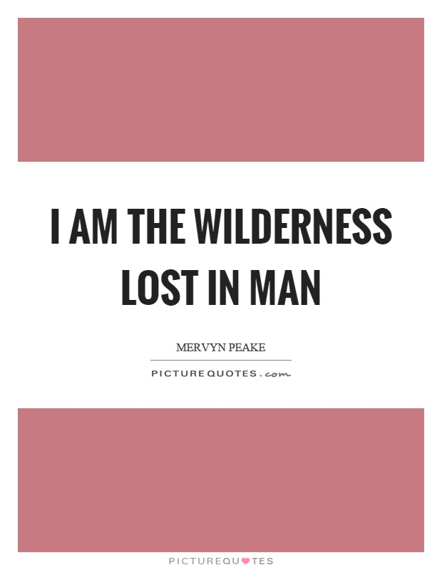 I am the wilderness lost in man Picture Quote #1